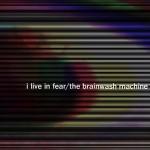 The Brainwash Machine: I Live In Fear